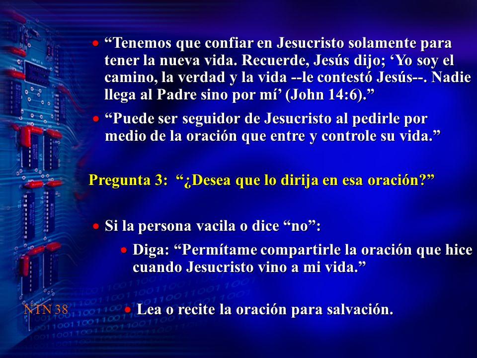 Pregunta 3: ¿Desea que lo dirija en esa oración? Tenemos que confiar en Jesucristo solamente para tener la nueva vida. Recuerde, Jesús dijo; Yo soy el