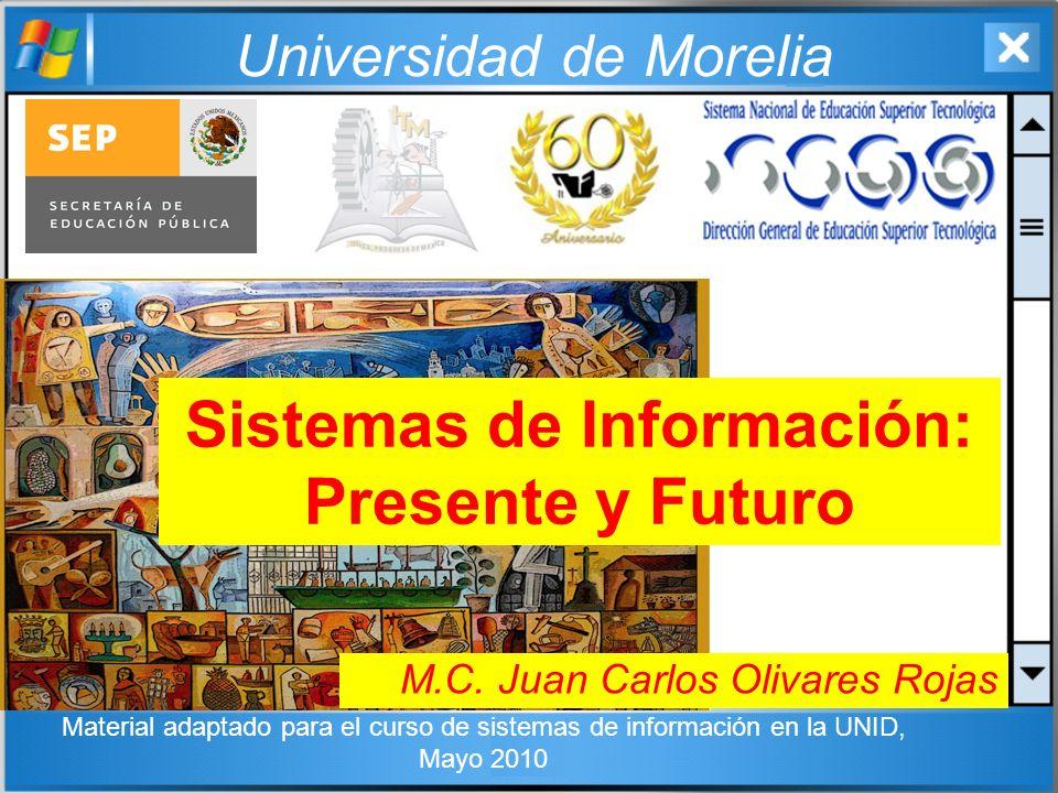 Universidad de Morelia Sistemas de Información: Presente y Futuro M.C. Juan Carlos Olivares Rojas Material adaptado para el curso de sistemas de infor