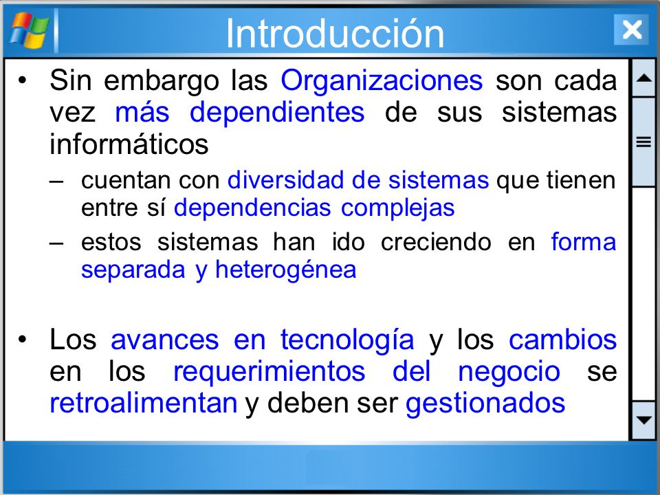 Introducción Sin embargo las Organizaciones son cada vez más dependientes de sus sistemas informáticos –cuentan con diversidad de sistemas que tienen