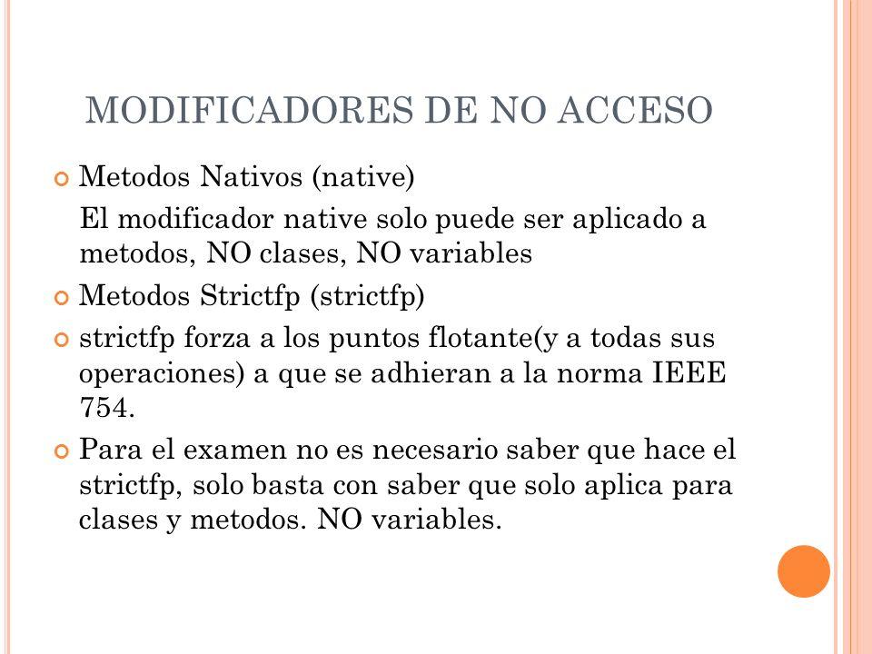 MODIFICADORES DE NO ACCESO Metodos Nativos (native) El modificador native solo puede ser aplicado a metodos, NO clases, NO variables Metodos Strictfp