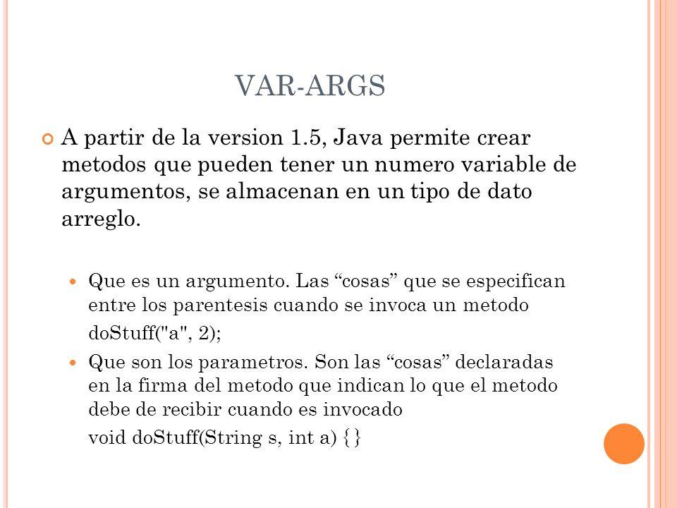 VAR-ARGS A partir de la version 1.5, Java permite crear metodos que pueden tener un numero variable de argumentos, se almacenan en un tipo de dato arr