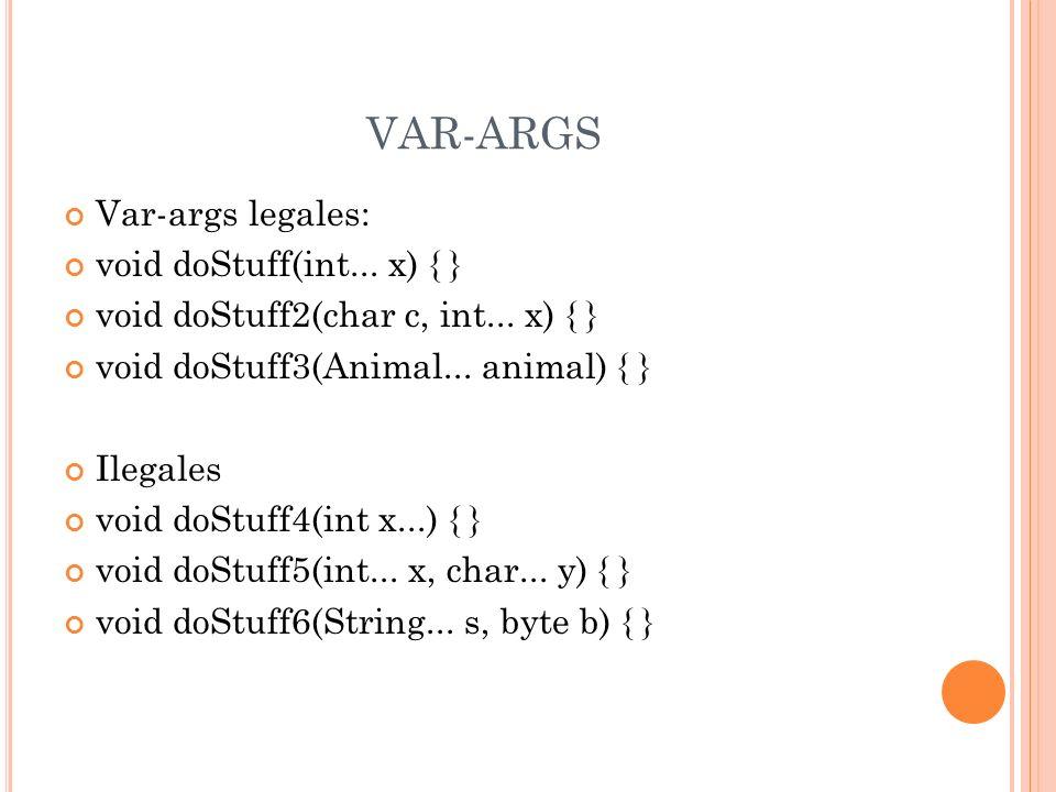 VAR-ARGS Var-args legales: void doStuff(int... x) { } void doStuff2(char c, int... x) { } void doStuff3(Animal... animal) { } Ilegales void doStuff4(i