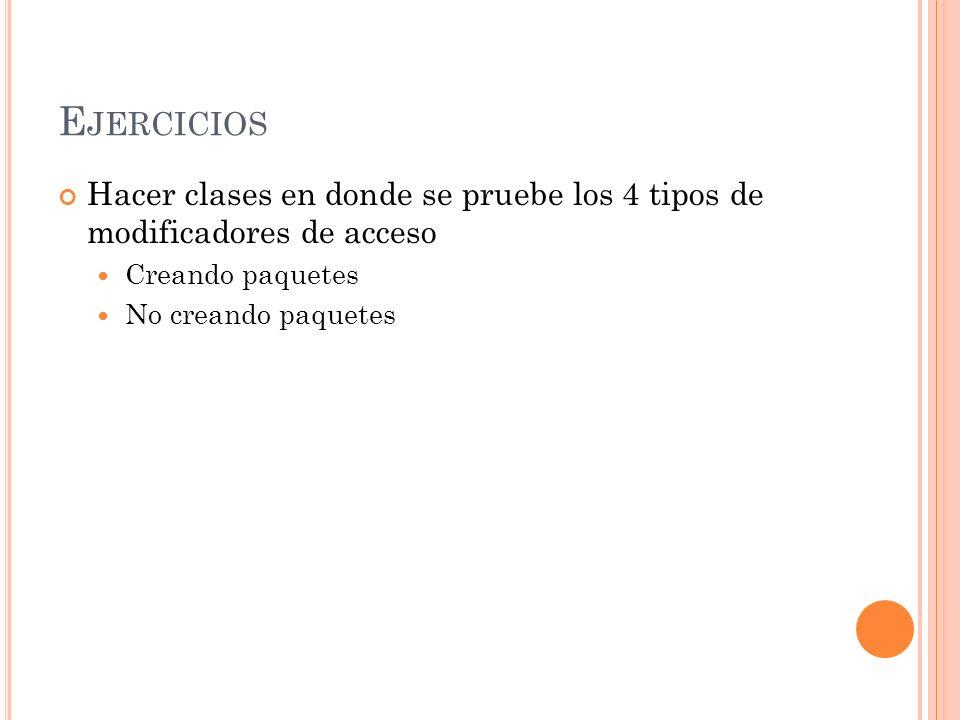 E JERCICIOS Hacer clases en donde se pruebe los 4 tipos de modificadores de acceso Creando paquetes No creando paquetes