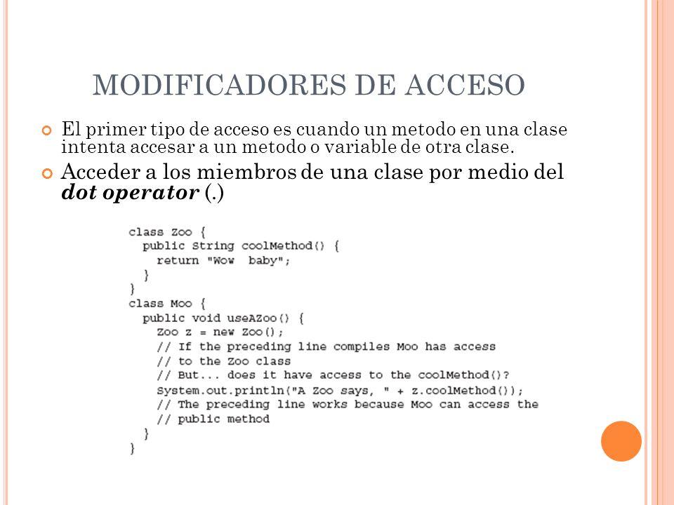 MODIFICADORES DE ACCESO El primer tipo de acceso es cuando un metodo en una clase intenta accesar a un metodo o variable de otra clase. Acceder a los