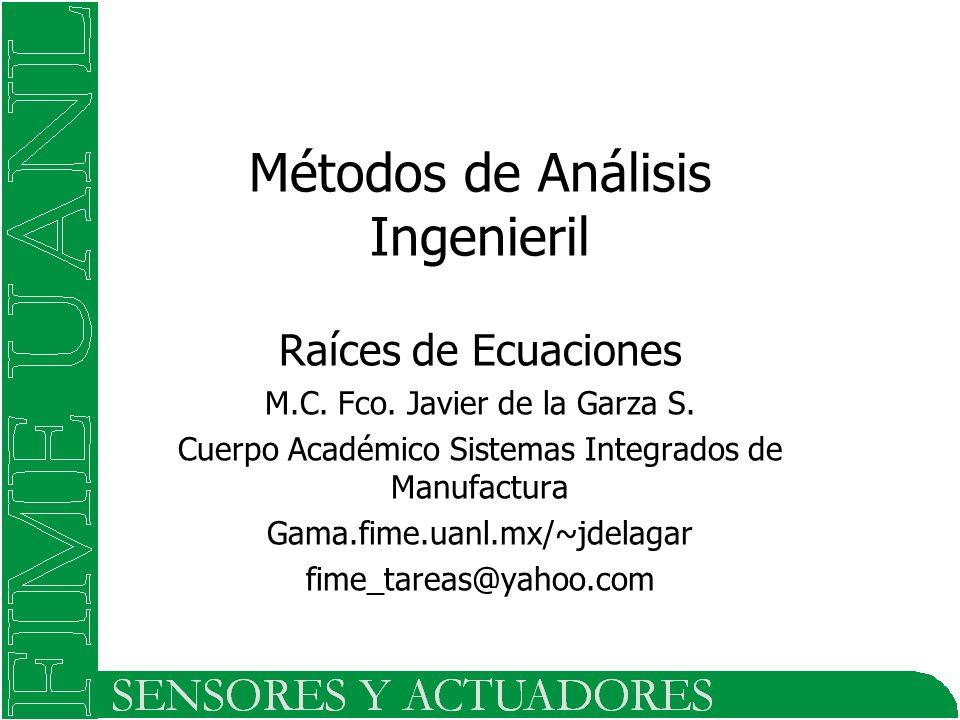 Métodos de Análisis Ingenieril Raíces de Ecuaciones M.C. Fco. Javier de la Garza S. Cuerpo Académico Sistemas Integrados de Manufactura Gama.fime.uanl
