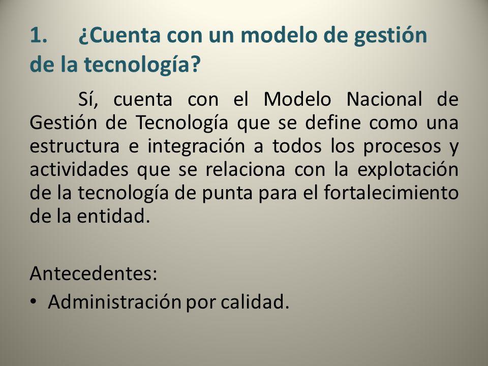 1.¿Cuenta con un modelo de gestión de la tecnología? Sí, cuenta con el Modelo Nacional de Gestión de Tecnología que se define como una estructura e in