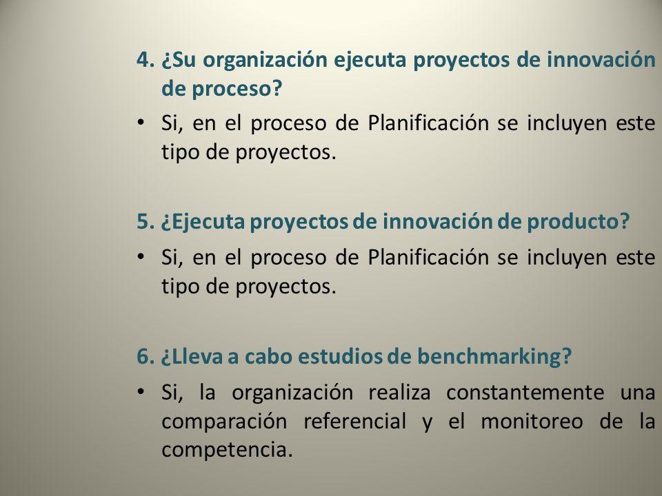 4. ¿Su organización ejecuta proyectos de innovación de proceso? Si, en el proceso de Planificación se incluyen este tipo de proyectos. 5. ¿Ejecuta pro