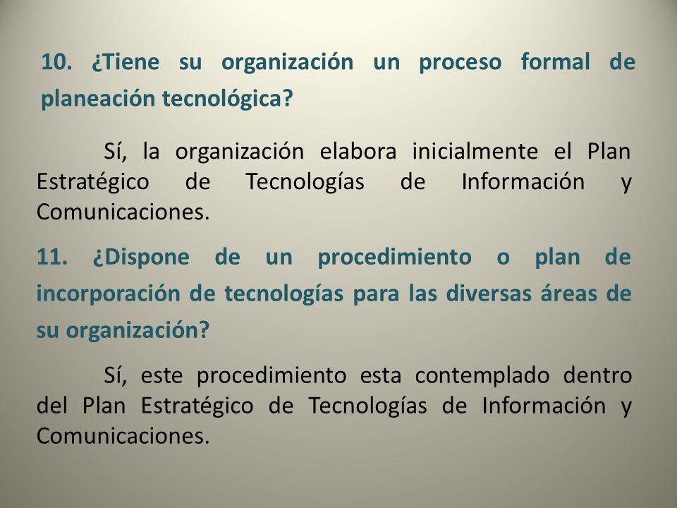10. ¿Tiene su organización un proceso formal de planeación tecnológica? Sí, la organización elabora inicialmente el Plan Estratégico de Tecnologías de