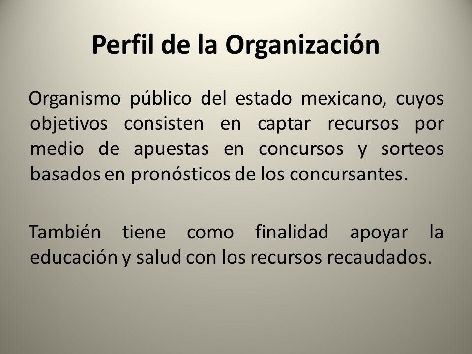 Perfil de la Organización Organismo público del estado mexicano, cuyos objetivos consisten en captar recursos por medio de apuestas en concursos y sorteos basados en pronósticos de los concursantes.