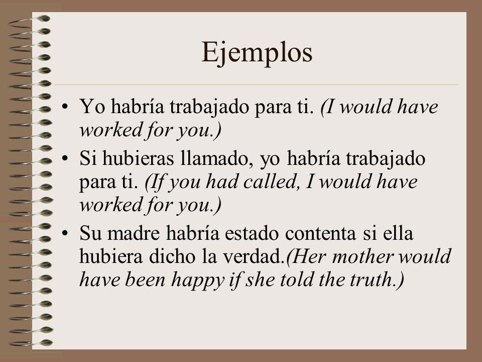 Ejemplos Yo habría trabajado para ti. (I would have worked for you.) Si hubieras llamado, yo habría trabajado para ti. (If you had called, I would hav