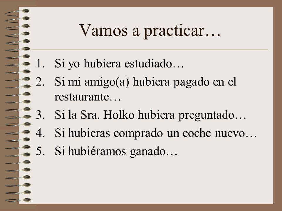 Vamos a practicar… 1.Si yo hubiera estudiado… 2.Si mi amigo(a) hubiera pagado en el restaurante… 3.Si la Sra. Holko hubiera preguntado… 4.Si hubieras