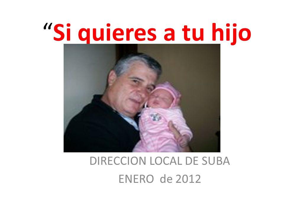 Si quieres a tu hijo DIRECCION LOCAL DE SUBA ENERO de 2012
