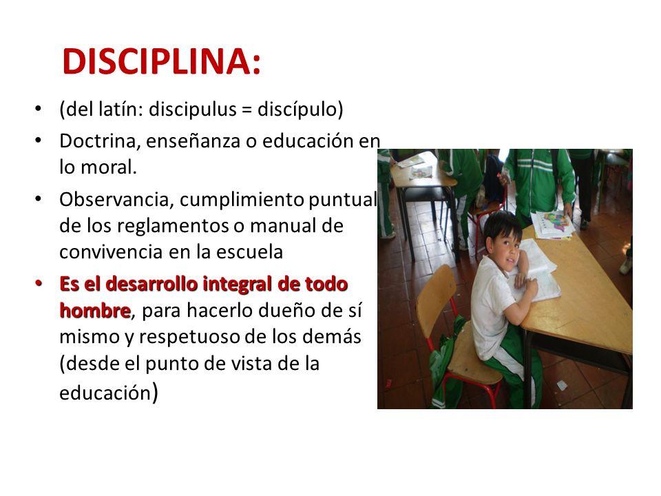 DISCIPLINA: (del latín: discipulus = discípulo) Doctrina, enseñanza o educación en lo moral. Observancia, cumplimiento puntual de los reglamentos o ma