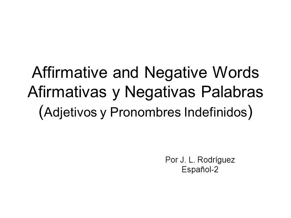 Affirmative and Negative Words Afirmativas y Negativas Palabras ( Adjetivos y Pronombres Indefinidos ) Por J. L. Rodríguez Español-2