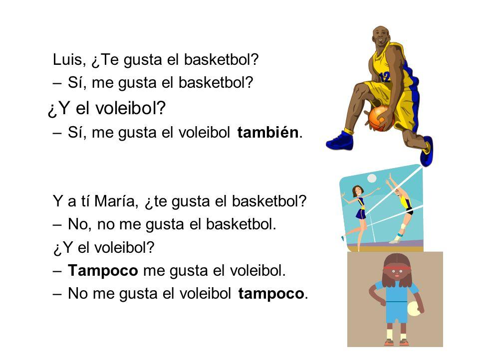 Luis, ¿Te gusta el basketbol? –Sí, me gusta el basketbol? ¿Y el voleibol? –Sí, me gusta el voleibol también. Y a tí María, ¿te gusta el basketbol? –No