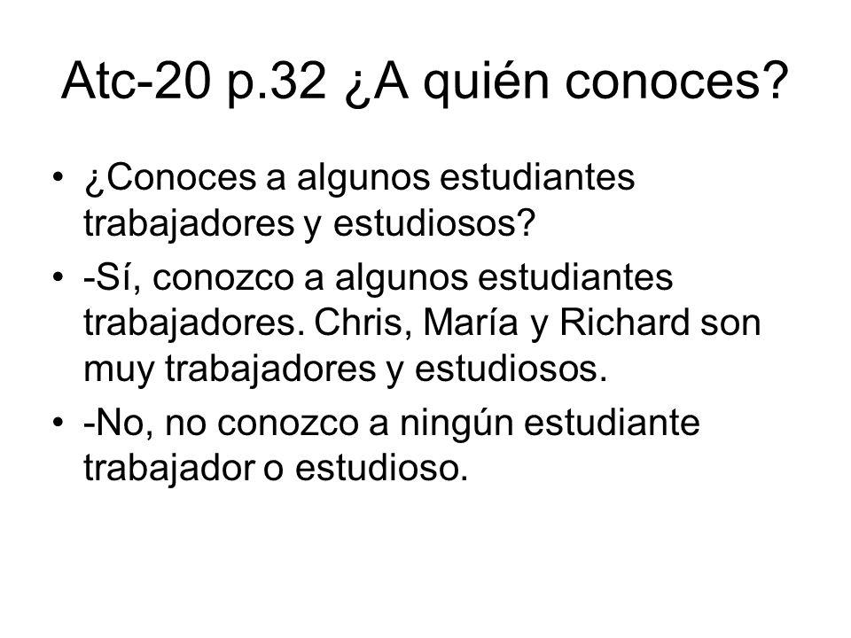 Atc-20 p.32 ¿A quién conoces? ¿Conoces a algunos estudiantes trabajadores y estudiosos? -Sí, conozco a algunos estudiantes trabajadores. Chris, María