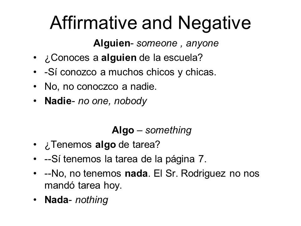 Affirmative and Negative Alguien- someone, anyone ¿Conoces a alguien de la escuela? -Sí conozco a muchos chicos y chicas. No, no conoczco a nadie. Nad