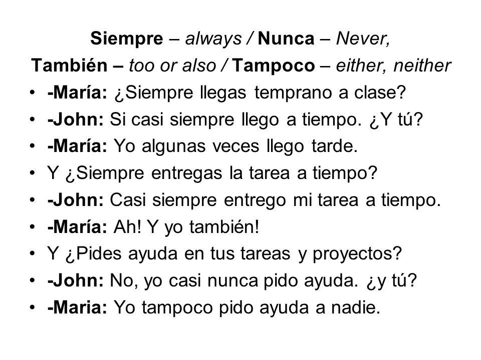 Siempre – always / Nunca – Never, También – too or also / Tampoco – either, neither -María: ¿Siempre llegas temprano a clase? -John: Si casi siempre l