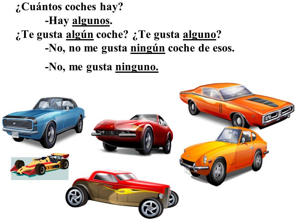 ¿Cuántos coches hay? -Hay algunos. ¿Te gusta algún coche? ¿Te gusta alguno? -No, no me gusta ningún coche de esos. -No, me gusta ninguno.