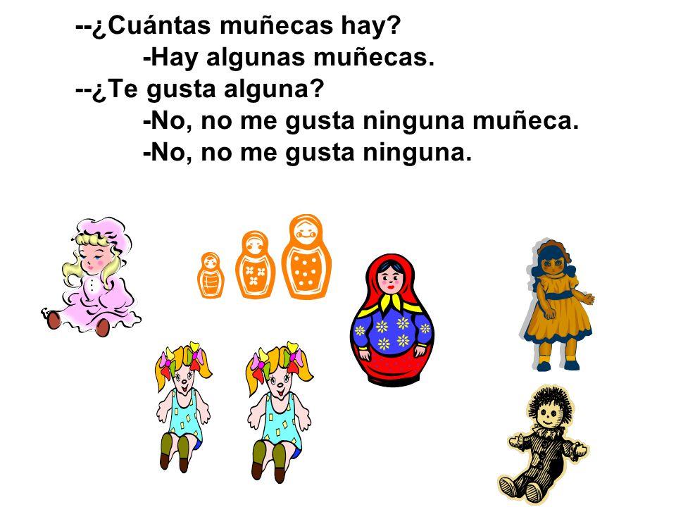 --¿Cuántas muñecas hay? -Hay algunas muñecas. --¿Te gusta alguna? -No, no me gusta ninguna muñeca. -No, no me gusta ninguna.