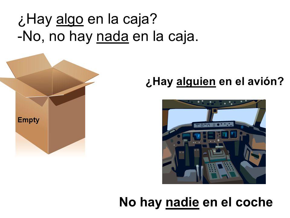 ¿Hay algo en la caja? -No, no hay nada en la caja. Empty No hay nadie en el coche ¿Hay alguien en el avión?