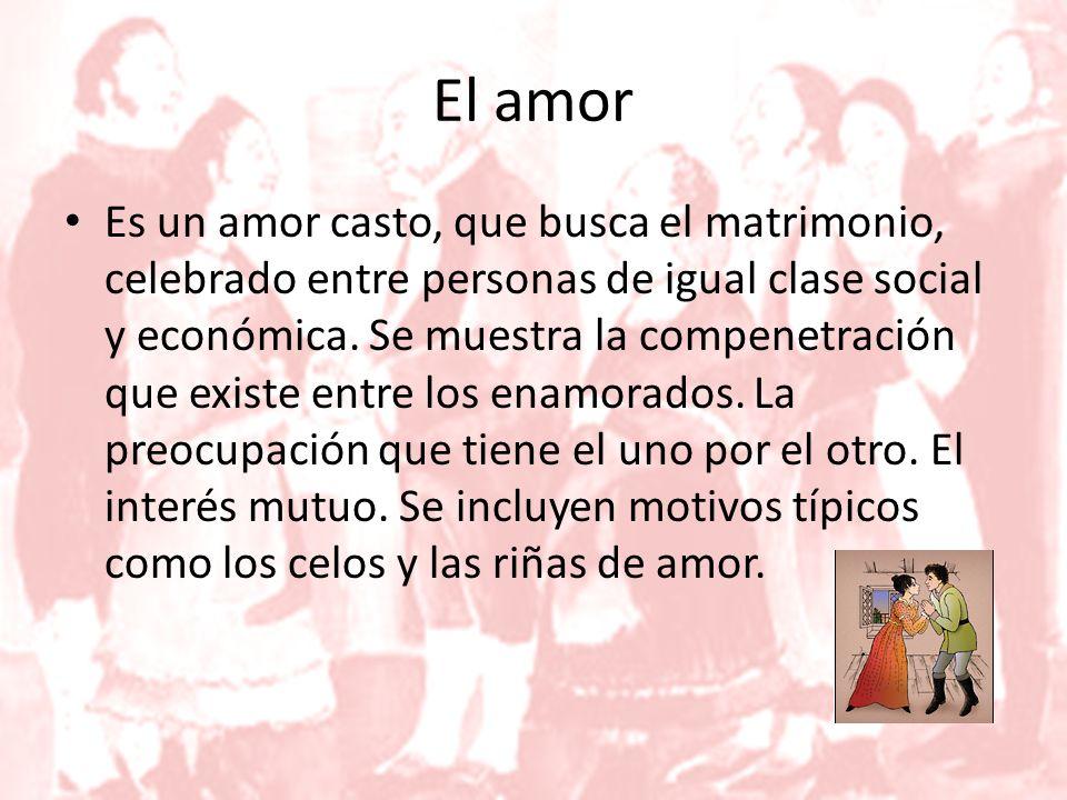 El amor Es un amor casto, que busca el matrimonio, celebrado entre personas de igual clase social y económica.