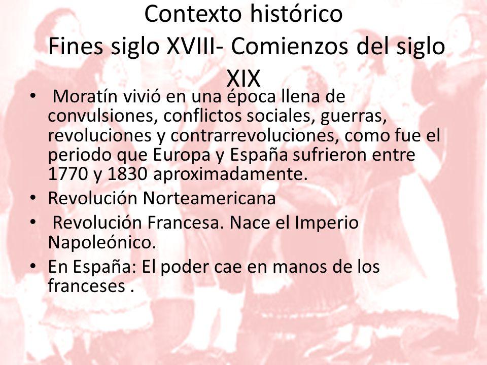 Contexto histórico Fines siglo XVIII- Comienzos del siglo XIX Moratín vivió en una época llena de convulsiones, conflictos sociales, guerras, revoluciones y contrarrevoluciones, como fue el periodo que Europa y España sufrieron entre 1770 y 1830 aproximadamente.