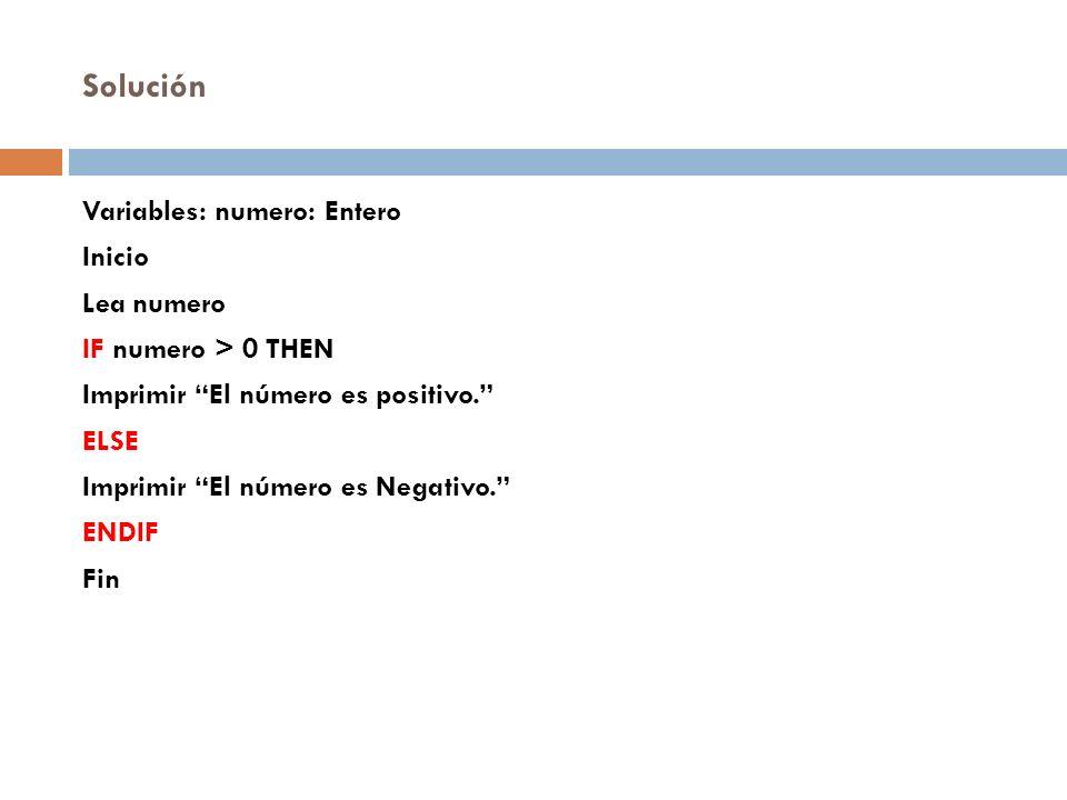 Solución Variables: numero: Entero Inicio Lea numero IF numero > 0 THEN Imprimir El número es positivo. ELSE Imprimir El número es Negativo. ENDIF Fin