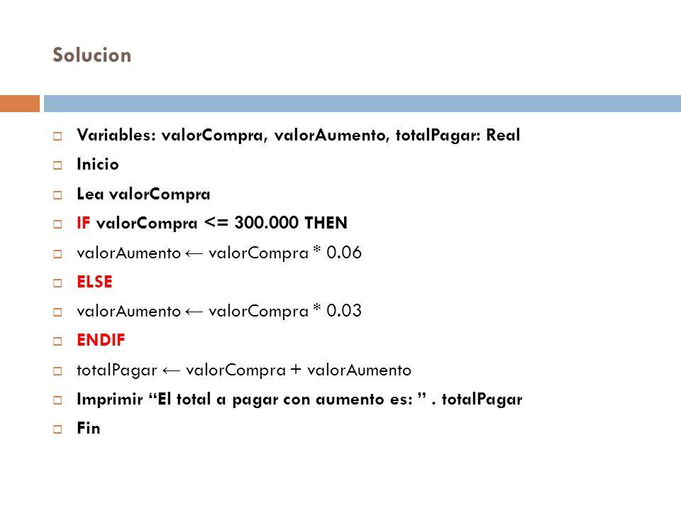 Solucion Variables: valorCompra, valorAumento, totalPagar: Real Inicio Lea valorCompra IF valorCompra <= 300.000 THEN valorAumento valorCompra * 0.06