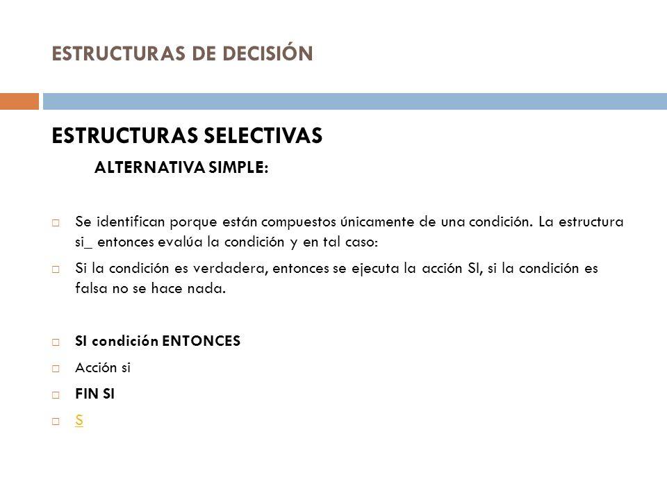 ESTRUCTURAS DE DECISIÓN ESTRUCTURAS SELECTIVAS ALTERNATIVA SIMPLE: Se identifican porque están compuestos únicamente de una condición. La estructura s