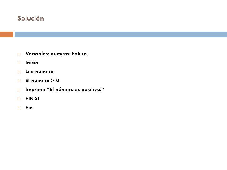 Solución Variables: numero: Entero. Inicio Lea numero SI numero > 0 Imprimir El número es positivo. FIN SI Fin