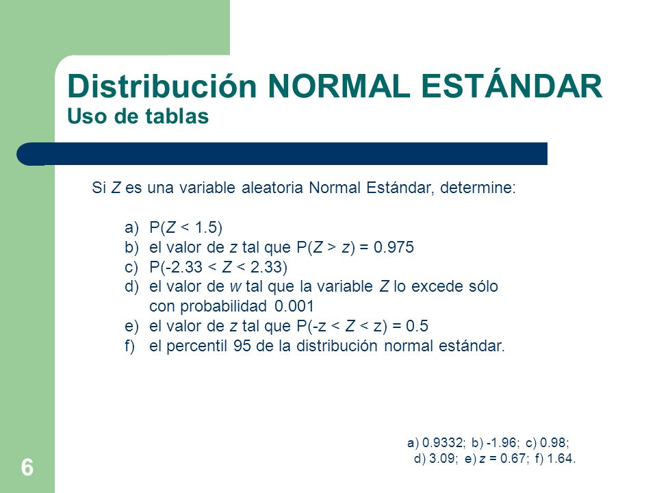 6 Distribución NORMAL ESTÁNDAR Uso de tablas Si Z es una variable aleatoria Normal Estándar, determine: a)P(Z < 1.5) b)el valor de z tal que P(Z > z)