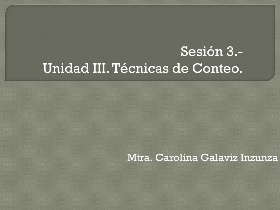 Sesión 3.- Unidad III. Técnicas de Conteo. Mtra. Carolina Galaviz Inzunza