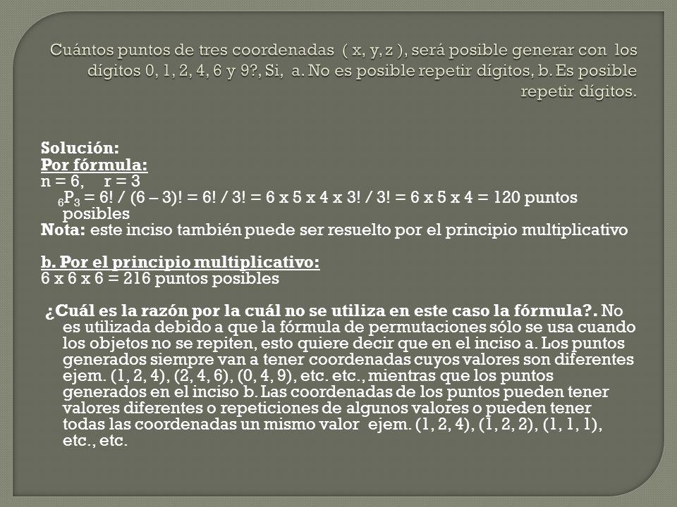 Solución: Por fórmula: n = 6, r = 3 6 P 3 = 6! / (6 – 3)! = 6! / 3! = 6 x 5 x 4 x 3! / 3! = 6 x 5 x 4 = 120 puntos posibles Nota: este inciso también