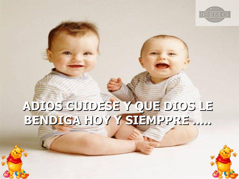 ADIOS CUIDESE Y QUE DIOS LE BENDIGA HOY Y SIEMPPRE …..
