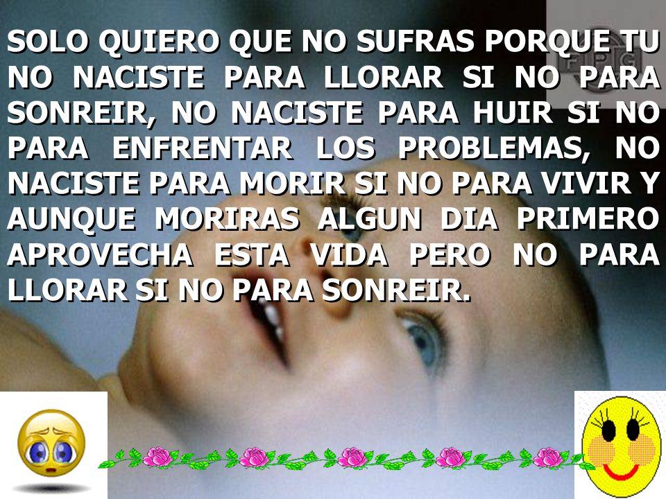 SOLO QUIERO QUE NO SUFRAS PORQUE TU NO NACISTE PARA LLORAR SI NO PARA SONREIR, NO NACISTE PARA HUIR SI NO PARA ENFRENTAR LOS PROBLEMAS, NO NACISTE PARA MORIR SI NO PARA VIVIR Y AUNQUE MORIRAS ALGUN DIA PRIMERO APROVECHA ESTA VIDA PERO NO PARA LLORAR SI NO PARA SONREIR.