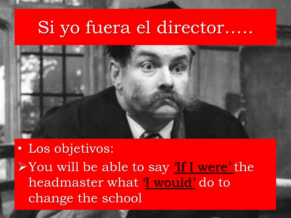 Si yo fuera el director….. Los objetivos: Los objetivos: You will be able to say If I were the headmaster what I would do to change the school You wil