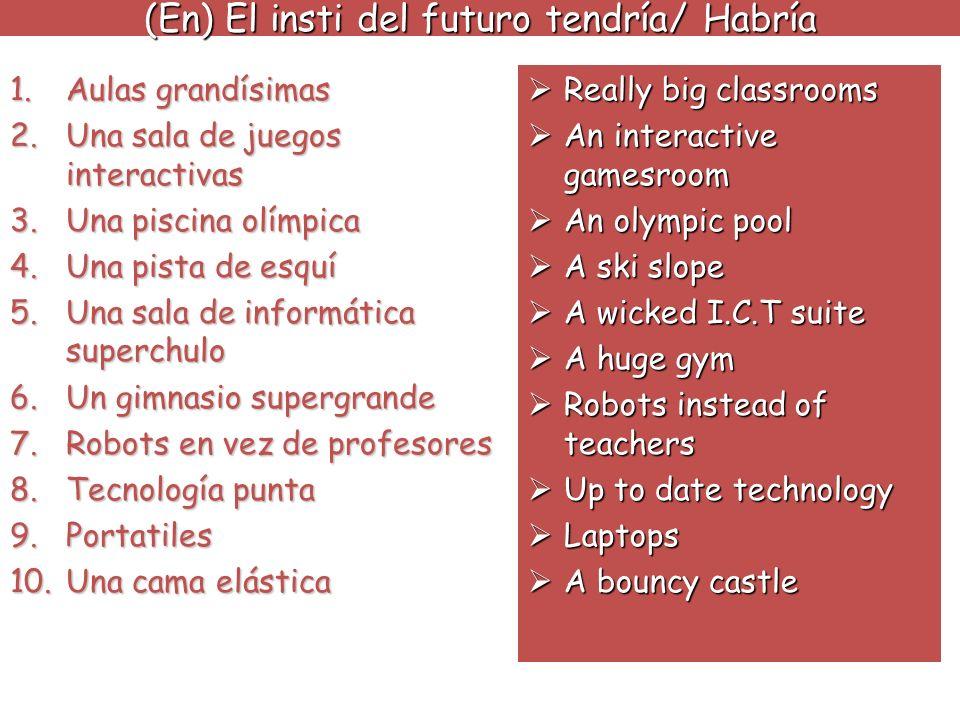 (En) El insti del futuro tendría/ Habría 1.Aulas grandísimas 2.Una sala de juegos interactivas 3.Una piscina olímpica 4.Una pista de esquí 5.Una sala