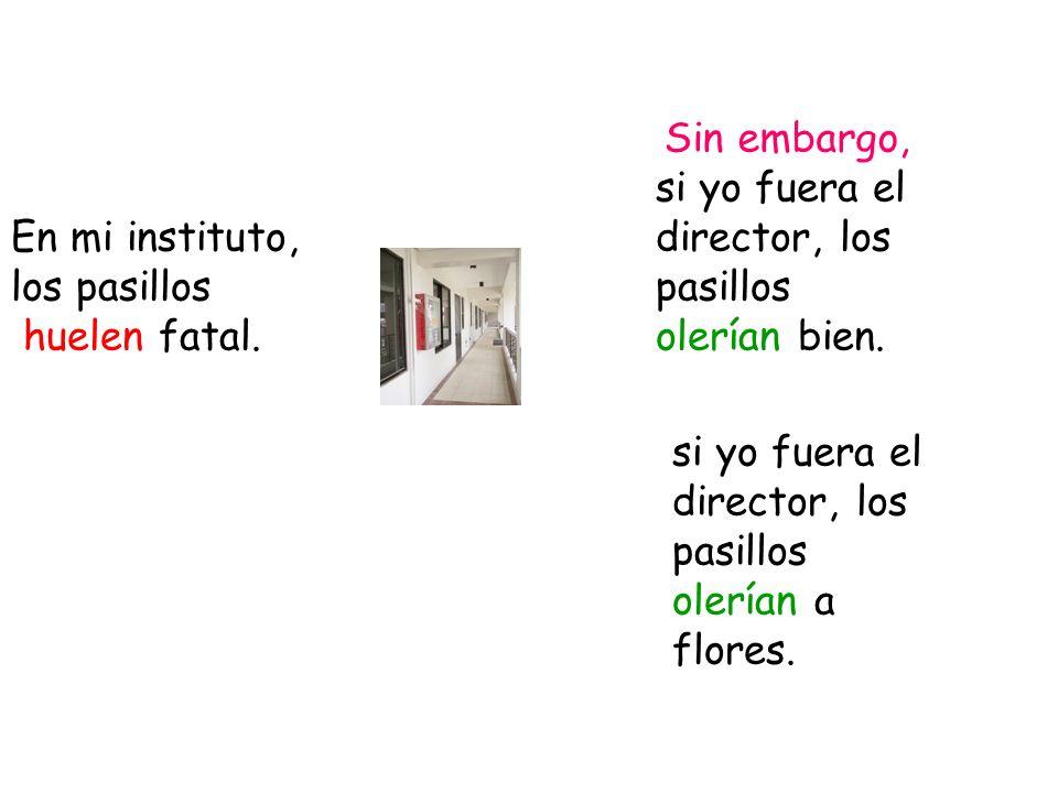 En mi instituto, los pasillos huelen fatal. si yo fuera el director, los pasillos olerían bien. si yo fuera el director, los pasillos olerían a flores