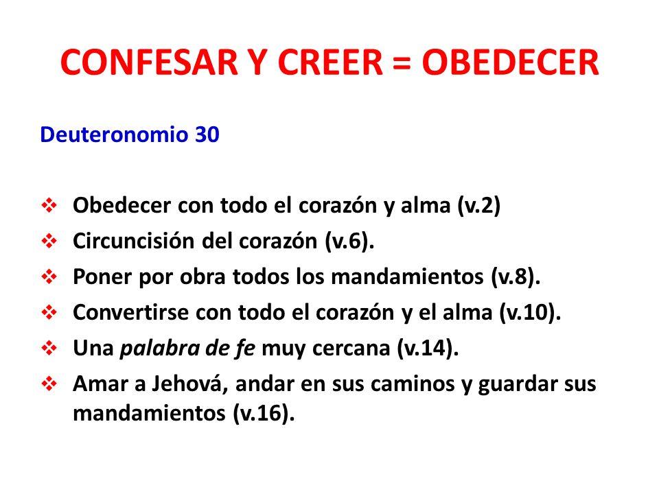 CONFESAR Y CREER = OBEDECER Deuteronomio 30 Obedecer con todo el corazón y alma (v.2) Circuncisión del corazón (v.6).