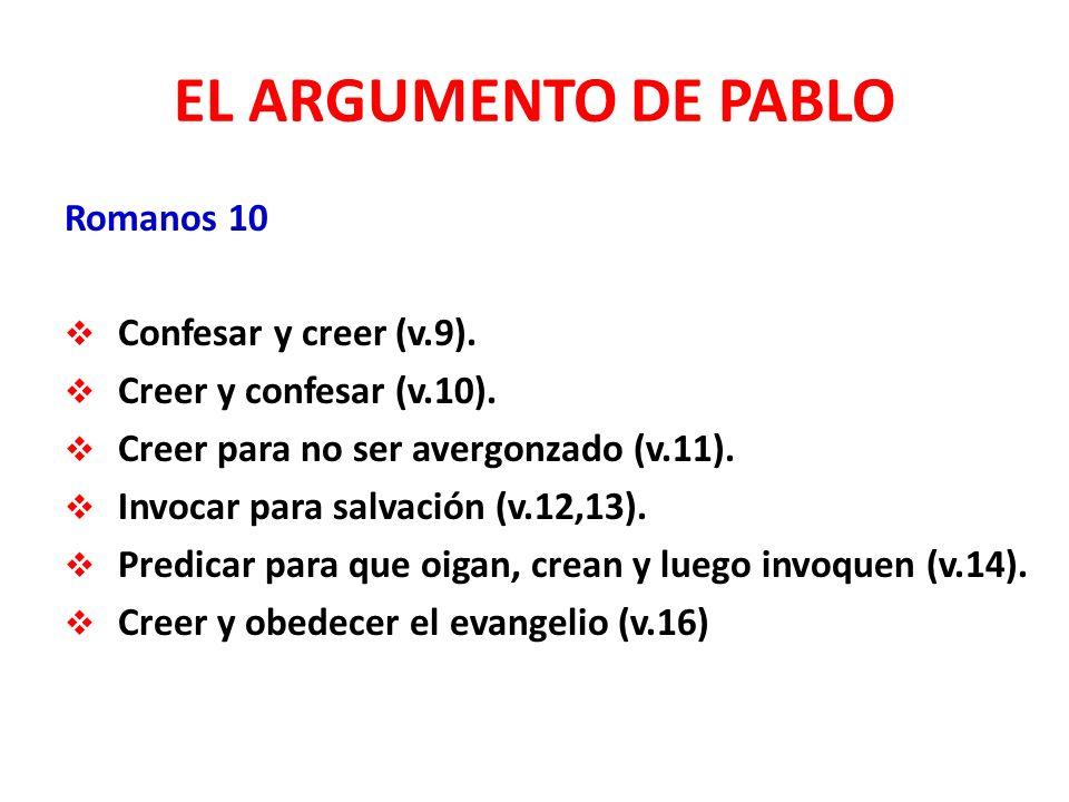 EL ARGUMENTO DE PABLO Romanos 10 Confesar y creer (v.9). Creer y confesar (v.10). Creer para no ser avergonzado (v.11). Invocar para salvación (v.12,1