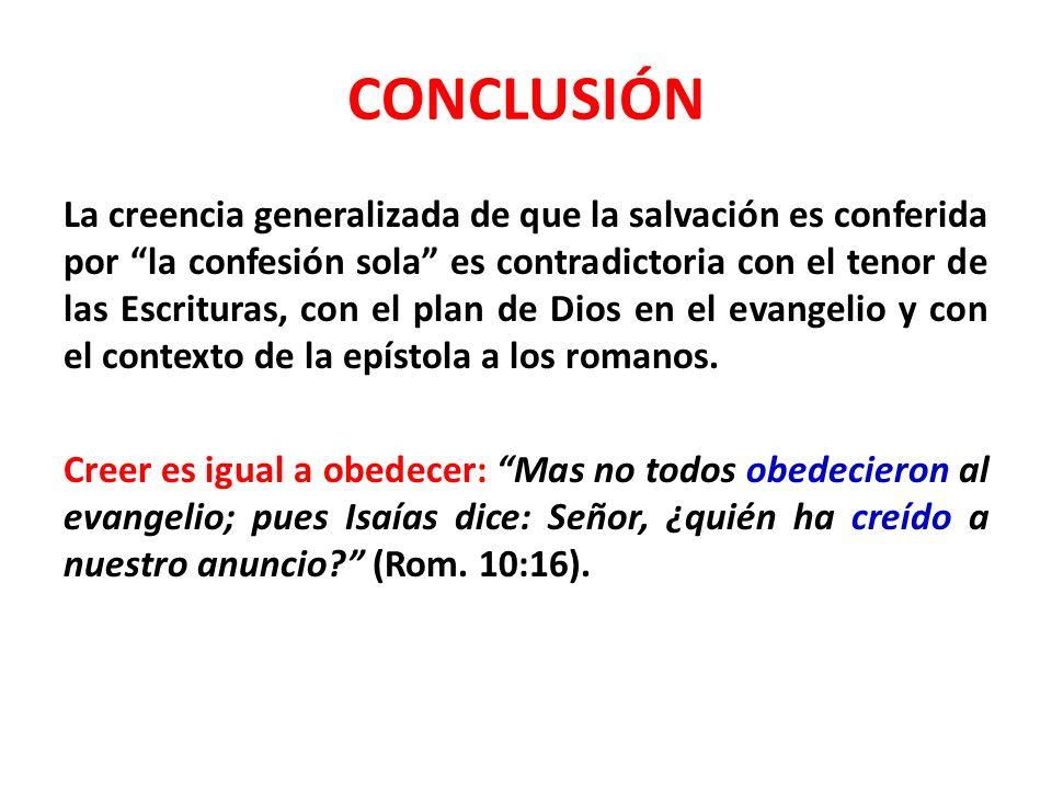 CONCLUSIÓN La creencia generalizada de que la salvación es conferida por la confesión sola es contradictoria con el tenor de las Escrituras, con el plan de Dios en el evangelio y con el contexto de la epístola a los romanos.