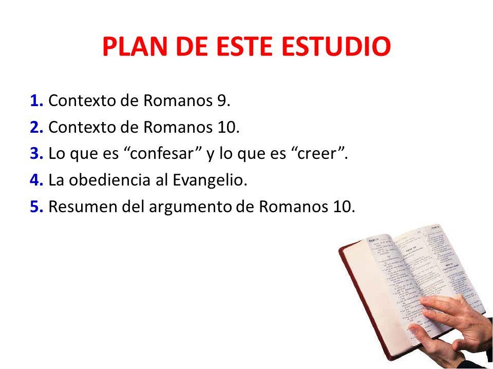 PLAN DE ESTE ESTUDIO 1. Contexto de Romanos 9. 2. Contexto de Romanos 10. 3. Lo que es confesar y lo que es creer. 4. La obediencia al Evangelio. 5. R