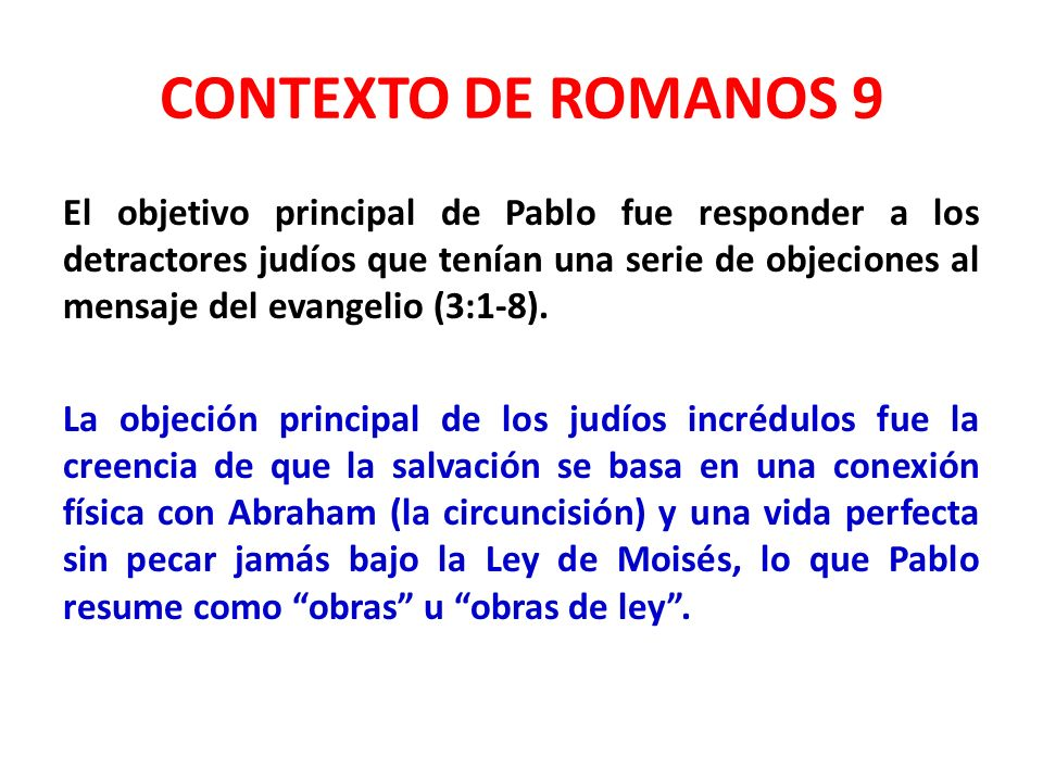 CONTEXTO DE ROMANOS 9 El objetivo principal de Pablo fue responder a los detractores judíos que tenían una serie de objeciones al mensaje del evangelio (3:1-8).