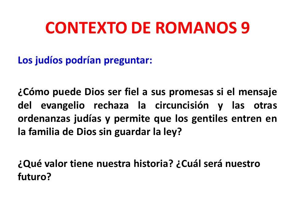 CONTEXTO DE ROMANOS 9 Los judíos podrían preguntar: ¿Cómo puede Dios ser fiel a sus promesas si el mensaje del evangelio rechaza la circuncisión y las