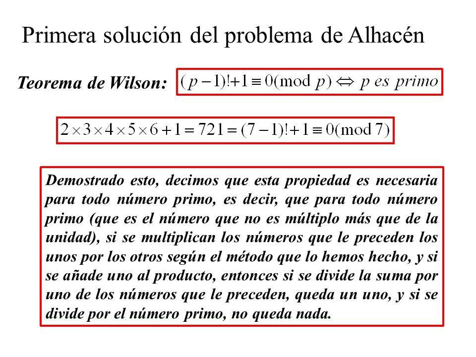 Teorema de Wilson: Primera solución del problema de Alhacén Demostrado esto, decimos que esta propiedad es necesaria para todo número primo, es decir, que para todo número primo (que es el número que no es múltiplo más que de la unidad), si se multiplican los números que le preceden los unos por los otros según el método que lo hemos hecho, y si se añade uno al producto, entonces si se divide la suma por uno de los números que le preceden, queda un uno, y si se divide por el número primo, no queda nada.