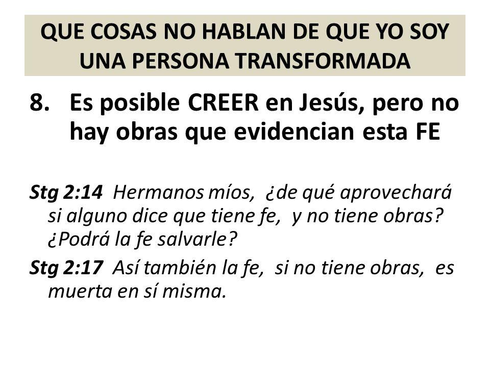 QUE COSAS NO HABLAN DE QUE YO SOY UNA PERSONA TRANSFORMADA 8.Es posible CREER en Jesús, pero no hay obras que evidencian esta FE Stg 2:14 Hermanos mío
