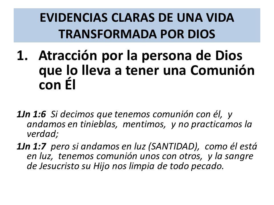 EVIDENCIAS CLARAS DE UNA VIDA TRANSFORMADA POR DIOS 1. Atracción por la persona de Dios que lo lleva a tener una Comunión con Él 1Jn 1:6 Si decimos qu