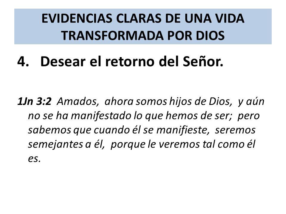 EVIDENCIAS CLARAS DE UNA VIDA TRANSFORMADA POR DIOS 4. Desear el retorno del Señor. 1Jn 3:2 Amados, ahora somos hijos de Dios, y aún no se ha manifest