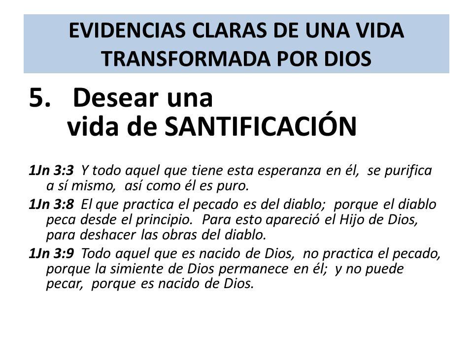 EVIDENCIAS CLARAS DE UNA VIDA TRANSFORMADA POR DIOS 5. Desear una vida de SANTIFICACIÓN 1Jn 3:3 Y todo aquel que tiene esta esperanza en él, se purifi